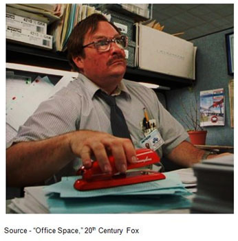 "They've moved my desk four times already this year, and I used to be over by the window…then, they switched from the Swingline to the Boston stapler, but I kept my Swingline stapler because it didn't bind up as much…if they take my stapler then I'll set the building on fire..."" – Peter Gibbons, ""Office Space,"" 1999, 20th Century Fox"